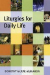 Liturgies For Daily Life - Dorothy McRae-McMahon