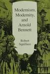 Modernism, Modernity, And Arnold Bennett - Robert Squillace