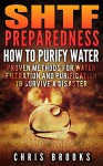 SHTF Preparedness. Proven Methods for Water Purification & Filtration: (Water Purification Book, staying hydrated, how to purify water, how to filter water, how to survive natural disasters) - Chris Brooks