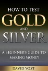 How to Test Gold and Silver: A Beginner's Guide to Making Money - David Yost