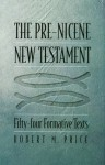 The Pre-Nicene New Testament: Fifty-four Formative Texts - Robert M. Price