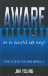 Aware in a World Asleep: A Principled Way for Living Spiritually - Jim Young