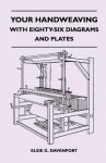 Your Handweaving - With Eighty-Six Diagrams and Plates - Elsie G. Davenport