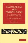 Naturalism and Agnosticism: The Gifford Lectures Delivered Before the University of Aberdeen in the Years 1896 1898 - James Ward