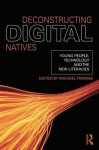 Deconstructing Digital Natives: Young People, Technology, and the New Literacies - Michael Thomas