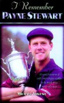 I Remember Payne Stewart: Personal Memories of Golf's Most Dapper Champion by the People Who Knew Him Best - Michael Arkush