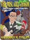 The Mislaid Charm: The Uproarious Fantasy Classic - Alexander M. Phillips