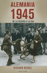 Alemania 1945: De la Guerra a la Paz = Germany, 1945 - Richard Bessel, Gabriel Dols