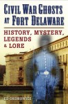 Civil War Ghosts at Fort Delaware: History, Mystery, Legends, and Lore - Ed Okonowicz