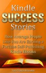 Kindle Success Stories: How Average People Like You Are Earning a Fortune Self-Publishing Kindle Ebooks (Kindle Bible) - Tom Corson-Knowles