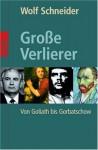 Grosse Verlierer: von Goliath bis Gorbatschow - Wolf Schneider