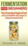 Fermentation for Beginners: Start Fermenting Veggies & Food and Live Healthier and Longer by Eating Fermented Food - Michael E. Reese