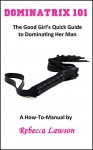 Dominatrix 101: The Good Girl's Quick Guide to Dominating Her Man - Rebecca Lawson