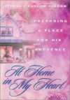 At Home in My Heart: Preparing a Place for His Presence - Rebecca Barlow Jordan