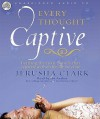 Every Thought Captive: Battling the Toxic Belief that Separates Us From the Life We Crave - Jerusha Clark