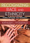 Recognizing Race and Ethnicity: Power, Privilege, and Inequality - Kathleen Fitzgerald