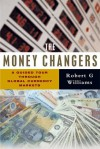 The Money Changers: A Guided Tour Through Global Currency Markets - Robert G. Williams