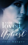 You Loved Me At My Ugliest (Volume 3) - Evie Harper