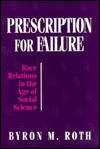 Prescription for Failure: Race Relations in the Age of Social Science - Byron M. Roth
