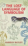 The Lost Language Of Symbolism: An Inquiry Into The Origin Of Certain Letters, Words, Names, Fairy Tales, Folklore, And Mythologies - Harold Bayley
