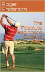 The Absolute Beginner's Guide to Golf - Roger Anderson