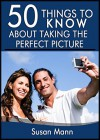50 Things to Know About Taking the Perfect Picture: Taking the Perfect Picture - Susan Mann, 50 Things To Know