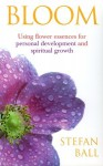 Bloom: Using Flower Essences for Personal Development and Spiritual Growth - Stefan Ball