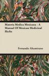 Materia Medica Mexicana - A Manual of Mexican Medicinal Herbs - Fernando Altamirano