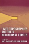 Lived Topographies: And Their Mediational Forces - Gary Backhaus