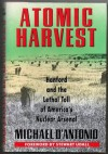 Atomic Harvest: Hanford and the Lethal Toll of America's Nuclear Arsenal - Michael D'Antonio