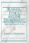 Business, Ethics, and the Environment: Imagining a Sustainable Future - Joseph R. DesJardins