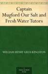 Captain Mugford Our Salt and Fresh Water Tutors - W.H.G. Kingston, W. Herbert Holloway