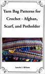 Yarn Bag Patterns for Crochet - Afghan, Scarf, and Potholder - Laurie J. Wilson, ADW