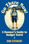 Go There Now!: A Boomer's Guide to Budget Travel - Don Stewart