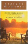 Present Moments: Cherishing Everyday Experiences, a Book of Reflections - Stephen M. Miller