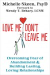 Love Me, Don't Leave Me: Overcoming Fear of Abandonment and Building Lasting, Loving Relationships - Michelle Skeen, Wendy T. Behary
