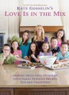 Kate Gosselin's Love Is in the Mix: Making Meals into Memories with 108+ Family-Friendly Recipes, Tips, and Traditions - Kate Gosselin