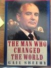 Man Who Changed the World: The Lives of Mikhail S. Gorbachev - Gail Sheehy