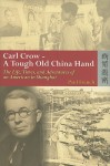 Carl Crow - A Tough Old China Hand: The Life, Times, and Adventures of an American in Shanghai - Paul French