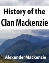 History of the clan Mackenzie. With genealogies of the principal families of the name - Alexander Mackenzie