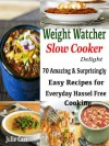 Weight Watcher Slow Cooker Delight : 70 Amazing & Surprisingly Easy Recipes for Everyday Hassle Free Cooking - Julie Carr
