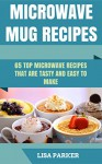 Microwave Mug Recipes: 65 Top Microwave Recipes That Are Tasty And Easy To Make - Lisa Parker