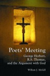 Poets' Meeting: George Herbert, R. S. Thomas, and the Argument With God - William J. McGill, George Herbert, R.S. Thomas