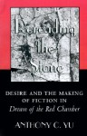 Rereading the Stone: Desire and the Making of Fiction in Dream of the Red Chamber - Anthony C. Yu
