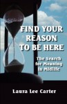 Find Your Reason To Be Here: The Search For Meaning In Midlife - Laura Lee Carter
