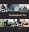 Shooting Under Fire: The World of the War Photographer - Peter Howe