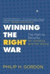 Winning the Right War: The Path to Security for America and the World - Philip H. Gordon
