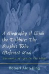 A Biography of Elijah the Tishbite: The Prophet Who Defeated Baal (Servants of God in the Bible) - Robert Alan King