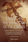 Living in the Shadow of the Cross: Understanding and Resisting the Power and Privilege of Christian Hegemony - Paul Kivel