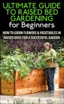 The Ultimate Guide to Raised Bed Gardening for Beginners: How to Grow Flowers and Vegetables in Raised Beds for a Successful Garden (Raised Bed Gardening, ... Flowers, Garden Designs, Garden Guide) - Lindsey Pylarinos, Gardening, Planting, Planting Guide, Garden Guide, Raised Bed Gardening, Companion Gardening, Container Gardening
